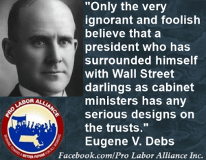 """Here we are 100 years later and not much has changed. The 1%  continue to take most of the pie and leave table scraps for those who actually make the pie. This will NOT CHANGE until WE do something about it.: """"Only the very  ignorant and foolish  believe that a  president who has  surrounded himself  with Wall Street  darlings as cabinet  ministers has any  serious designs on  the trusts.""""  Eugene V. Debs  OR  Facebook.com/Pro Labor Alliance Inc. Here we are 100 years later and not much has changed. The 1%  continue to take most of the pie and leave table scraps for those who actually make the pie. This will NOT CHANGE until WE do something about it."""