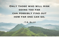 💡📈: ONLY THOSE WHO WILL RISK  GOING TOO FAR  CAN POSSIBLY FIND OUT  HOW FAR ONE CAN GO.  T. S. ELIOT 💡📈