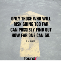 Double tap if you agree and tag a friend that needs to see this!: ONLY THOSE WHO WILL  RISK GOING TOO FAR  CAN POSSIBLY FIND OUT  HOW FAR ONE CAN GO  T.S. ELIOT  found Double tap if you agree and tag a friend that needs to see this!
