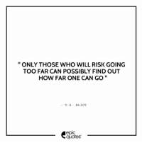 #812 #Inspirational #Eliot Suggested by Vinay Gupta  Download our Android App : http://bit.ly/1NXVrLL: ONLY THOSE WHO WILL RISK GOING  TOO FAR CAN POSSIBLY FIND OUT  HOW FAR ONE CAN GO  T. S. ELIOT  epIC  quotes #812 #Inspirational #Eliot Suggested by Vinay Gupta  Download our Android App : http://bit.ly/1NXVrLL