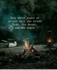 Drunk, Kids, and Angry: Only three types of  people tell the truth:  Kids, the drunk  and the angry  2,