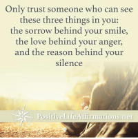 <3 Positive Life Affirmations  .: Only trust someone who can see  these three things in you:  the sorrow behind your smile,  the love behind your anger,  and the reason behind your  silence  Positive Life Afirmations net <3 Positive Life Affirmations  .