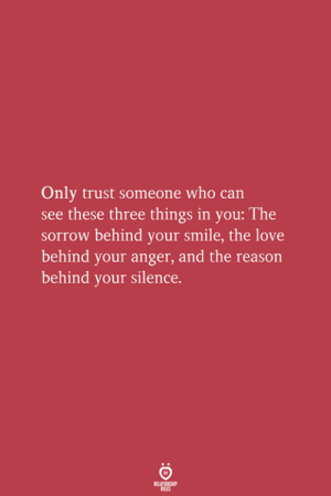 Love, Smile, and Reason: Only trust someone who can  see these three things in you: The  sorrow behind your smile, the love  behind your anger, and the reason  behind your silence.