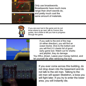 Money, Old Man, and The Game: Only use broadswords.  Broadswords have much more  range than short swords do  and pretty much cost the  same amount of materials.  shortsworH  If you are ever lost in the game and do not  know where to go next, talk to Connor (the  guide). He is there to tell you how to progress  through the game.  walk to the end of the map  If  you  (in either direction), you will find an  ocean biome. Dive to the bottom and  you will find 2-3 chests full of good  early game loot. Watch out for sharks  and jellyfish, they do damage  You WILL drown. Leave your money behind, and  let yourself die after retrieving the loot.  If you ever come across this building, do  not drop down into the basement and do  not talk to the old man. Talking to the  old man will spawn Skeletron, a boss you  will fight later. If you try to enter the lower  area, you will instantly die.  terCEnCE Let's start this series off on a good note by providing him with some REAL tips