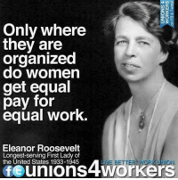 Hillary Clinton, Memes, and Work: Only where  they are  organized  do Women  get equal  pay for  equal work.  Eleanor Roosevelt  Longest-serving First Lady of  the United States 1933-1945  fe JON. We will fight with Hillary Clinton to get equal pay for equal work.  Via Unions 4 Workers