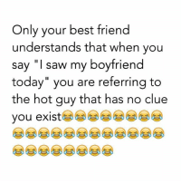 "Best Friend, Memes, and Saw: Only your best friend  understands that when you  say ""I saw my boyfriend  today"" you are referring to  the hot guy that has no clue  you exist  e岁岁岁岁"