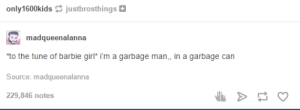 life in plastic, is fantasticomg-humor.tumblr.com: only1600kids justbrosthings  madqueenalanna  to the tune of barbie girl* i'm a garbage man,, in a garbage can  Source: madqueenalanna  229,846 notes life in plastic, is fantasticomg-humor.tumblr.com