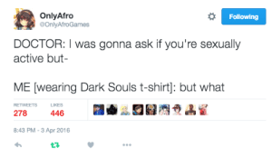Doctor, Dark Souls, and Ask: OnlyAfro  @OnlyAfroGames  Following  DOCTOR: I was gonna ask if you're sexually  active but  ME [wearing Dark Souls t-shirt]: but what  RETWEETS LIKES  278  446  8:43 PM-3 Apr 2016