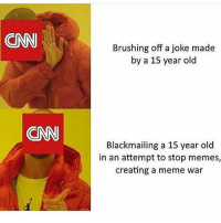 "ONN  Brushing off a joke made  by a 15 year old  CAN  Blackmailing a 15 year old  in an attempt to stop memes,  creating a meme war And don't give me the ""this guy isn't 15"" shit, you can clearly tell he is 15 from his other posts on Reddit cnn nycproud bluelivesmatter backtheblue whitehouse lawandorder patriot goverment capitalism usa ronaldreagan trumptrain americafirst immigration army navy marines airforce coastguard military gun godblessamerica secondamendment 2ndamendment defendthesecond supportthetroops operator ammo onenationundergod guns"