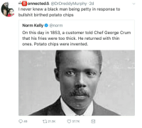 Blackpeopletwitter, Norm Kelly, and Petty: onnectedA @DrDreddyMurphy 2d  I never knew a black man being petty in response to  bullshit birthed potato chips  Norm Kelly@norm  On this day in 1853, a customer told Chef George Crum  that his fries were too thick. He returned with thin  ones. Potato chips were invented  49  t21.3K  37.7K <p>He put extra salt on that (via /r/BlackPeopleTwitter)</p>