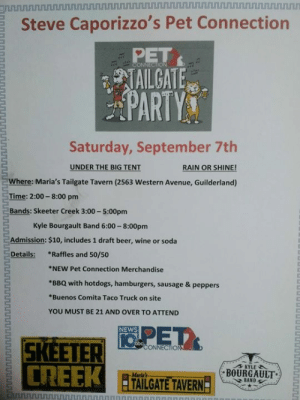Less than a week away..... Going to be fun! And raising Money for homeless pets!: onnnurunununununoninnnnnnnnnnnnrurunununnnnnunu nnnunu  Steve Caporizzo's Pet Connection  PET  CONNECTION  TAILGATE  PARTYS  Saturday, September 7th  UNDER THE BIG TENT  RAIN OR SHINE!  Where: Maria's Tailgate Tavern (2563 Western Avenue, Guilderland)  Time: 2:00-8:00 pm  Bands: Skeeter Creek 3:00-5:00pm  Kyle Bourgault Band 6:00-8:00pm  Admission: $10, includes 1 draft beer, wine or soda  *Raffles and 50/50  Details:  *NEW Pet Connection Merchandise  *BBQ with hotdogs, hamburgers, sausage & peppers  *Buenos Comita Taco Truck on site  YOU MUST BE 21 AND OVER TO ATTEND  NEWS  CONNECTION  CREEK  KYLE  BOURGAULT  Maria's  TAILGATE TAVERN  BAND  BrinnnununuurunnnnnuunnUnnnn  hhtsinnnT  UUUnNUU Less than a week away..... Going to be fun! And raising Money for homeless pets!