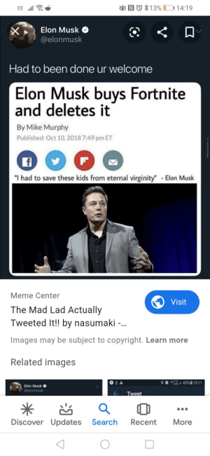 """Had to save these kids from eternal virginity: ONO $13% 14:19  EE l  Elon Musk  @elonmusk  Had to been done ur welcome  Elon Musk buys Fortnite  and deletes it  By Mike Murphy  Published: Oct 10, 2018 7:49 pm ET  """"I had to save these kids from eternal virginity"""" Elon Musk  Meme Center  Visit  The Mad Lad Actually  Tweeted It!! by nasumaki -.  ...  Images may be subject to copyright. Learn more  Related images  """"G. 4215:11  Elon Musk O  @elonmusk  Tweet  Discover Updates  Search  Recent  More  MemeCenter.com Had to save these kids from eternal virginity"""