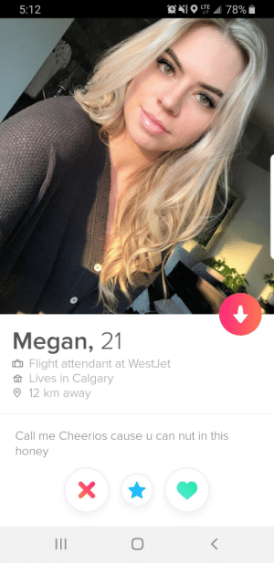 Megan, Cheerios, and Pepsi: ONO  LTE  5:12  78%  Megan, 21  Flight attendant at WestJet  Lives in Calgary  12 km away  Call me Cheerios cause u can nut in this  honey  X  O Spit my Pepsi out on this one