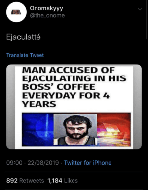 blacktwittercomedy:  Black Twitter: Onomskyyy  @the_onome  Ejaculatté  Translate Tweet  MAN ACCUSED OF  EJACULATING IN HIS  BOSS' COFFEE  EVERYDAY FOR 4  YEARS  09:00 · 22/08/2019 · Twitter for iPhone  892 Retweets 1,184 Likes blacktwittercomedy:  Black Twitter