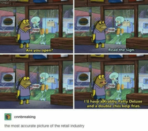 Typical retail. via /r/memes https://ift.tt/2OTX7TZ: ONOT  TUMBLR  stsee  CRSED  CRSED  Read the sign.  Are you open?  CASED  CRSE  I'll have a Krabby Patty Deluxe  and a double chili kelp fries.  cnnbreaking  the most accurate picture of the retail industry Typical retail. via /r/memes https://ift.tt/2OTX7TZ