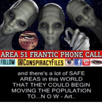 Facebook, Illuminati, and Memes: ONSPIRACY  AREA 51 FRANTIC PHONE CALL  FOLLOW ECONSPIRACYFILES  and there's a lot of SAFE  AREAS in this WORLD  THAT THEY COULD BEGINN  MOVING THE POPULATION  TO... N O W - Art.. Double tap and tag a friend! WATCH FULL VIDEO ON FACEBOOK! (Link in bio) Could this be real? (Comment your thoughts below) ConspiracyFiles ConspiracyFiles2 CorporationSlayer NASA AlienCivilization Space 8462852 WeAreNotAlone Alien ET UFO Area51 UncleSam UncleScam WakeUpSheeple Sheeple GlobalElite NewWorldOrder IlluminatiPuppets Illuminati ConspiracyFact Conspiracy ConspiracyTheories ConspiracyTheory ConspiracyFiles Follow back up page! @conspiracyfiles2 Follow @uniformedthugs Follow @celebrityfactual Follow @unexplainedvids Follow @historypicture.s Follow @th3six Follow @funnyhoodvid.z Follow @terrorclipz Follow @simpsonsprediction.s Follow @horoscopefiles