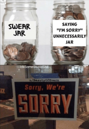 "jar: ONTARIO  PROUD  SAYING  SWEAR  JAR  ""I'M SORRY""  UNNECESSARILY  JAR  IdkSomeStupidShit  u/BeautyOfEvern  Sorry, We're  LT  SORRY"
