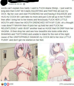 Pretty sure this belongs here. I mean, I like anime and all, but...: Ontem às 00:34 - O  words can't explain how badly I want to FUCK Akane Shinjo , I just want to  long-dick that CUNT till it starts SQUIRTING and FARTING all over my  DICK. flip her over and start POUNDING her and having it SQUEEZE and  HUG my COCK tll I cant take no more and just CUM all up in her PUSSY.  then after I bring her to her knees and ferociously FUCK HER LITTLE  MOUTH until i have her MOUTH DRENCHED WITH MY CUM. oh u thought  i was done?? NAHHH then i'll pick her up,hold her and FUCK her  RELENTLESSLY until i BUST another load so HUGE that It'll DRIP from her  VAGINA. I'll then drop her and see how beautiful she looks while she's  SHAKING and TWITCHING and unable to stand for the rest of the night  cause of the UNSTOPPABLE DAMAGE my COCK did to her nice LITTLE  PUSSY. and don't get me started on her feet.  23  278 comentários  690 Pretty sure this belongs here. I mean, I like anime and all, but...