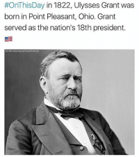 Birthday, Memes, and Army:  #OnThis Day in 1822, Ulysses Grant was  born in Point Pleasant, Ohio. Grant  served as the nation's 18th president.  IG story Happy Birthday President Grant! Grant served as Commanding General of the United States Army from 1864-1869. He helped lead the Union Army to victory during the Civil War. Credit: @todayinamericanhistory