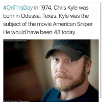 Birthday, Memes, and Paradise:  #OnThis Day in 1974, Chris Kyle was  born in Odessa, Texas. Kyle was the  subject of the movie American Sniper.  He would have been 43 today.  today inamericanhistory  Credit: Brandon Thibodeaux @todayinamericanhistory | Happy birthday to One of the most inspirational Men out there. Rest in Paradise, Hero🇺🇸