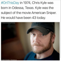 Memes, American Sniper, and American:  #OnThisDay in 1974, Chris Kyle was  born in Odessa, Texas. Kyle was the  subject of the movie American Sniper.  He would have been 43 today.  Stodayinamericanhistory  Credit Brandon Thibodeaux Few days late but... Chris Kyle! Double tap