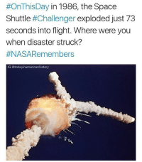 RIP to those astronauts 🇺🇸 It is estimated that roughly 20% of the American population watched the events unfold on live television. This was partly due to the presence of payload specialist Christa McAuliffe, who would have been the first teacher-private citizen in space. The disaster lead to the deaths of all seven crew members. After the disaster, President Ronald Reagan appointed a special commission called the Rogers Commission to thoroughly investigate the incident. The resulting investigation revealed that NASA's organizational culture and decision-making processes were key contributing factors in the disaster. Managers at NASA were aware of potentially catastrophic flaws in the design of some components and failed to properly address them. @todayinamericanhistory @todayinamericanhistory:  #OnThisDay in 1986, the Space  Shuttle #Challenger exploded just 73  seconds into flight. Where were you  when disaster struck?  #NASARemembers  IG @todayinamericanhistory RIP to those astronauts 🇺🇸 It is estimated that roughly 20% of the American population watched the events unfold on live television. This was partly due to the presence of payload specialist Christa McAuliffe, who would have been the first teacher-private citizen in space. The disaster lead to the deaths of all seven crew members. After the disaster, President Ronald Reagan appointed a special commission called the Rogers Commission to thoroughly investigate the incident. The resulting investigation revealed that NASA's organizational culture and decision-making processes were key contributing factors in the disaster. Managers at NASA were aware of potentially catastrophic flaws in the design of some components and failed to properly address them. @todayinamericanhistory @todayinamericanhistory