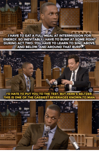 """<p><a href=""""http://www.nbc.com/the-tonight-show/video/leslie-odom-jr-sings-around-his-burps-during-hamilton/3043257"""" target=""""_blank"""">It's all about singing around the burps.</a></p>: ONTONIGHT  HAVE TO EATA FULL MEAL AT INTERMISSION FOR  ENERGY. SO INEVITABLYUHAVE TO BURP AT SOME POINT  DURING ACT TWO. YOUHAVE TO LEARN TO SING ABOVE  AND BELOV..AND AROUND THAT BUR  'D HATE TO PUT YOU TO THE TEST,BUT HERE'S SELTZER  THIS IS ONE OF THE GASSIEST BEVERAGES KNOWN TO MAN <p><a href=""""http://www.nbc.com/the-tonight-show/video/leslie-odom-jr-sings-around-his-burps-during-hamilton/3043257"""" target=""""_blank"""">It's all about singing around the burps.</a></p>"""