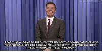 "<p><b>- <a href=""http://www.nbc.com/the-tonight-show/video/iran-calls-kim-kardashian-a-secret-agent-telemundos-buzzfeed-millennial-soap-opera-monologue/3038348"" target=""_blank"">Jimmy Fallon's Monologue; May 18, 2016</a></b></p>: ONTONIGHT  READTHATA GAMEOF THRONES"" VERSION OF THE BOARDGAME""CLUE"" IS  NOW FOR SALE.IT'S LIKE REGULAR ""CLUE,"" EXCEPT THAT EVERYONE DID IT  IN EVERY ROOM,WITH EVERY WEAPON <p><b>- <a href=""http://www.nbc.com/the-tonight-show/video/iran-calls-kim-kardashian-a-secret-agent-telemundos-buzzfeed-millennial-soap-opera-monologue/3038348"" target=""_blank"">Jimmy Fallon's Monologue; May 18, 2016</a></b></p>"
