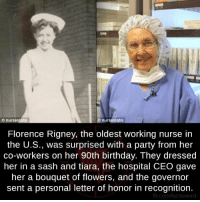 Memes, 🤖, and Ceo: Onurseslabs  slabs  nurses Florence Rigney, the oldest working nurse in  the U.S., was surprised with a party from her  co-workers on her 90th birthday. They dressed  her in a sash and tiara, the hospital CEO gave  her a bouquet of flowers, and the governor  sent a personal letter of honor in recognition.  fb.com/factsweird Wow