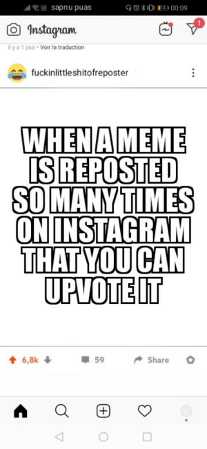 Not wrong: OO*0 14D 00:09  l O sapnu puas  O Instagram  il y a 1 jour · Voir la traduction  fuckinlittleshitofreposter  WHEN AMEME  ISREPOSTED  SO MANYTIMES  ON INSTAGRAM  THAT YOU CAN  UPVOTEIT  + 6,8k +  59  Share  +) Not wrong