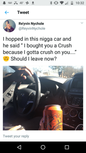 "That's a KING: oo 48°  10:32  Tweet  Re'yvin Nychole  @ReyvinNychole  I hopped in this nigga car and  he said "" I bought you a Crush  because I gotta crush on you...""  Should I leave now?  GENESIS C  nge  Tweet your reply  O That's a KING"
