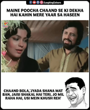 Maine, Indianpeoplefacebook, and Shana: oo (8)/LaughingColours  f  MAINE POOCHA CHAAND SE KI DEKHA  HAI KAHIN MERE YAAR SA HASEEN  CHAAND BOLA, JYADA SHANA MAT  BAN, JAISI SHAKAL HAI TERI, JO MIL  RAHA HAl, USI MEIN KHUSH REH