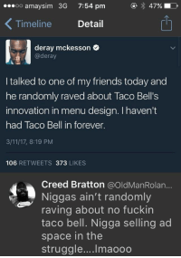 selling ad space: oo amaysim 3G  7:54 pm  47%  Timeline Detail  1  deray mckesson  @deray  I talked to one of my friends today and  he randomly raved about Taco Bell's  innovation in menu design. I haven't  had Taco Bell in forever.  3/11/17, 8:19 PM  106 RETWEETS 373 LIKES  Creed Bratton @OldManRolan...  Niggas ain't randomly  raving about no fuckin  taco bell. Nigga selling ad  space in the  struggle.... Imaooo selling ad space