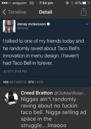 Friends, Struggle, and Taco Bell: oo amaysim 3G  7:54 pm  47%  Timeline Detail  1  deray mckesson  @deray  I talked to one of my friends today and  he randomly raved about Taco Bell's  innovation in menu design. I haven't  had Taco Bell in forever.  3/11/17, 8:19 PM  106 RETWEETS 373 LIKES  Creed Bratton @OldManRolan...  Niggas ain't randomly  raving about no fuckin  taco bell. Nigga selling ad  space in the  struggle.... Imaooo selling ad space