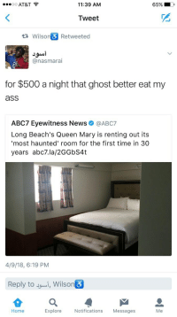 Ass, Blackpeopletwitter, and News: oo AT&T  11:39 ANM  65%  Tweet  Wilso  Retweeted  @nasmarai  for $500 a night that ghost better eat my  ass  ABC7 Eyewitness Newsネ@ABC7  Long Beach's Queen Mary is renting out its  most haunted' room for the first time in 30  years abc7.la/2GGbS4t  4/9/18, 6:19 PM  Reply to i, Wilson  Home  Explore  Notifications Messages <p>Why would you wanna stay here? (via /r/BlackPeopleTwitter)</p>