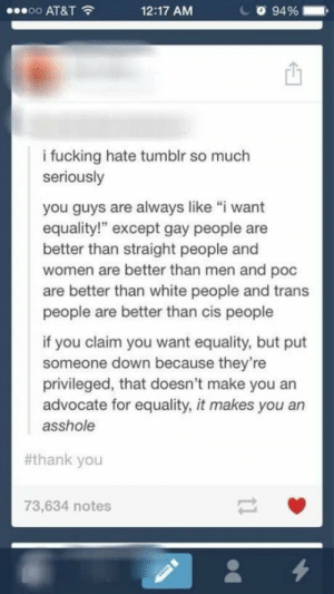 """About time: oo AT&T  12:17 AM  94 %  i fucking hate tumblr so much  seriously  you guys are always like """"i want  equality!"""" except gay people are  better than straight people and  women are better than men and poc  are better than white people and trans  people are better than cis people  if you claim you want equality, but put  someone down because they're  privileged, that doesn't make you an  advocate for equality, it makes you an  asshole  #thank you  73,634 notes About time"""