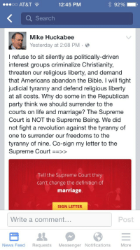 Life, Marriage, and News: oo AT&T  12:45 PM  92 %  Q Search  Mike Huckabee  Yesterday at 2:08 PM  I refuse to sit silently as politically-driven  interest groups criminalize Christianity,  threaten our religious liberty, and demand  that Americans abandon the Bible. I will fight  judicial tyranny and defend religious liberty  at all costs. Why do some in the Republican  party think we should surrender to the  courts on life and marriage? The Supreme  Court is NOT the Supreme Being. We did  not fight a revolution against the tyranny of  one to surrender our freedoms to the  tyranny of nine. Co-sign my letter to the  Supreme Court >>  Tell the Supreme Court they  can't change the definition of  marriage  SIGN LETTER  Write a comment...  Post  News Feed Requests Messenger Notifications More <p>Once upon a time I took Mike Huckabee seriously. Then I woke up from the nightmare.</p>