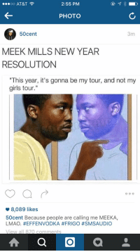 "Funny, Girls, and Lmao: oo AT&T  2:55 PM  PHOTO  50cent  3m  MEEK MILLS NEW YEAR  RESOLUTION  ""This year, it's gonna be my tour, and not my  girls tour.""  o o o  8,089 likes  50cent Because people are calling me MEEKA,  LMAO. HEFFENVODKA #FRIGO #SM SAUDIO  View  all 870 comments  A O  a He still going 😭"