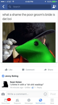 """grooms bride: oo AT&T  4:48 PM  100%  Q Search  what a shame the poor groom's bride is  dat boi  Like  Comment  Share  Jenny Boling  Sean Nolan  I chime in with a """"oh shit waddup""""  14 minutes ago . Unlike . 1 . Reply  O Write a comment...  Post  News Feed  Requests  Messenger Notifications  More"""