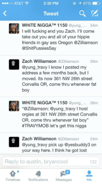 "I guarantee this inbred @yung_travy will be a no show: ...oo AT&T  5:30 PM  Tweet  @yung  34m  I will fucking end you Zach  I'll come  take out you and all of your hippie  friends in gay ass Oregon azilliamson  CashitPussiessay  Zach Williamson  azilliamson 29m  @yung travy I know I posted my  address a few months back, but I  moved. Its now 361 NW 26th street  Corvallis OR, come thru whenever fat  boy  WHITE NiGGATM 1150 @yung  26m  ""azilliamson: @yung travy l host  orgies at 361 NW 26th street Corvallis  OR, come thru whenever fat boy""  HTRAVYMOB let's get this nigga  Zach Williamson  azilliamson 24m  @yung travy pick up @yesbuddy3 on  your way here. think he got lost  Reply to austin, bryancool  122  Timelines  Notifications  Messages  Me I guarantee this inbred @yung_travy will be a no show"