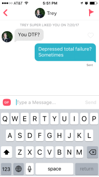 """Dtf, Gif, and Tumblr: oo AT&T  5:51 PM  Trey  TREY SUPER LIKED YOU ON 7/20/17  You DTF?  Depressed total failure?  Sometimes  Sent  GIF Type a Message...  GF Type a Message..  Send  A S D F G HJK L  123㊧0 space  return <p><a href=""""http://ragecomicsbase.com/post/163241255522/yeah-baby-im-dtf"""" class=""""tumblr_blog"""">rage-comics-base</a>:</p>  <blockquote><p>Yeah baby I'm DTF 😘</p></blockquote>"""