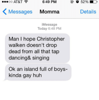 Gay, Island, and Tap: ...oo AT&T  6:49 PM  Messages  Momma  i Message  Today 6:48 PM  Man hope Christopher  walken doesn't drop  dead from all that tap  dancing& singing  Ok an island full of boys-  kinda gay huh  52%  Details When your mom is behind the times. PeterPanLive