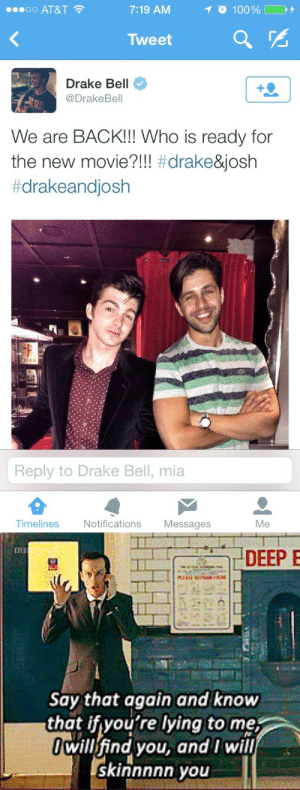 Drake, Drake Bell, and Drake & Josh: oo AT&T  7:19 AM  Tweet  a  Drake Bell  @DrakeBell  We are BACK!! Who is ready for  the new movie?!! #drake&Josh  #drakeandjosh  lin  Reply to Drake Bell, mia  Timelines Notifications Messages  Me   DEEP  Say that again and know  that ifyou're lying to me;  willfind you, and I will  skinnnnn you