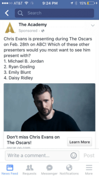 Abc, Chris Evans, and Daisy Ridley: OO AT&T  9:24 PM  Search  The Academy  Sponsored  Chris Evans is presenting during The Oscars  on Feb. 28th on ABC! Which of these other  presenters would you most want to see him  present with?  1. Michael B. Jordan  2. Ryan Gosling  3. Emily Blunt  4. Daisy Ridley  Don't miss Chris Evans orn  The Oscars!  oscar lo.com  Learn More  Write a comment...  Post  News Feed Requests Messenger Notifications More <p>Geez, The Academy, you need to put up  sort of warning before impregnating millions of women with a picture of Chris Evans like that.</p>