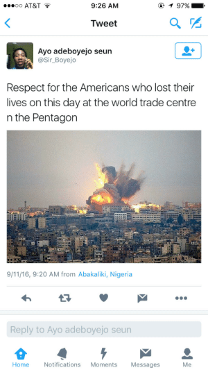 memehumor:  Umm…: oo AT&T *  9:26 AM  97%  Tweet  Ayo adeboyejo seun  Sir_Boyejo  Respect for the Americans who lost their  lives on this day at the world trade centre  n the Pentagon  9/11/16, 9:20 AM from Abakaliki, Nigeria  Reply to Ayo adeboyejo seun  Home  Notifications Moments Messages  Me memehumor:  Umm…