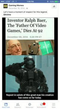 """Videogames were a mistake"": ...oo AT&T LTE  1:59 PM  100%  E Gaming Memes  o  December 16, 2014 Let's have a moment of respect for this legend.  8Anime  Inventor Ralph Baer,  The 'Father Of Video  Games,"" Dies At 92  December 08, 2014 5:20 PM ET  Repost in salute of this great man his creation  has come so far today.  31 E  Messenger Notifications  News Feed  More  Requests ""Videogames were a mistake"""