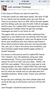 """Apple, Click, and Crazy: oo AT&T LTE  11:30 AM  facebook.com  Leah Jennings-Thompson  September 23 at 4:19pm Windermere,  If you have an iPhone you want to read this  n the last month our data went wacky. We have 15 GB  for our family and we usually never go over that as  most of our phone use is on Wifi. Since the last update  just this billing cycle we were hit with 3 GB of overages  at $15 a pop. So I called AT&T and asked why this was  happening as multiple times we got the overage  messages we were in our home on wif  The agent with our service provider explained that  Apple put a new feature into our phones with the last  update and you guessed it, when you hit agree to the  terms and conditions this new feature was listed in  there which protects them and your service provider.  Yes, yes, yes, it was in the terms and conditions, but  who honestly reads those 9,000 pages written in  Greek? Nobody!  It's shown on the picture and it's called Wifi Assist.  This """"assists"""" your wifi speed by using your data  simultaneously. This is crazy because the whole  reason for wifi is to NOT use your data... NOPE, not  with this new update. This is just a crap way to over  charge people. So when I called AT&T they said that  they can add a new plan feature and retro the charges  but it's more per month and our old data plan isn't  available anymore. What a joke. Check your phones  people  So go into your settings, the click cellular data and  scroll all the way to the bottom and turn off the wifi  assist.  Just thought I would let everyone know! PSA: IF YOU HAVE AN IPHONE YOU NEED TO READ THIS"""