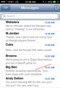 """Marvin Lewis' phone has been blowing up since the Bengals lost to the Steelers:: OO  AT&T LTE  12:39 AM  1 60%  D  Messages  Edit  Q Search  Websters  12:39 AM  We've officially added the Bengals logo  next to """"choking"""" in our dictionary  M. Jordan  12:38 AM  Thanks, now I get to see my crying face  on Bengal players forever  Cubs  12:38 AM  Wow... and we thought WE were cursed  Browns  12:37 AM  We're going to win a Super Bowl before  you win a playoff game lol  Sportscenter  Big Ben  NOT Another amazing coaching job. Your  AM  team plays with such discipline  Andy Dalton  12:37 AM  You aren't blaming ME for this, are you?  Are you? You are, aren't you Marvin Lewis' phone has been blowing up since the Bengals lost to the Steelers:"""
