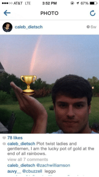 This douchebag tagged himself: ...oo AT&T LTE  3:52 PM  T 67%, LD  PHOTO  Caleb dietsch  78 likes  a caleb dietsch Plot twist ladies and  gentlemen, I am the lucky pot of gold at the  end of all rainbows.  view all 7 comments  Caleb dietsch @zach williamson  auvy @cbuzzell leggo This douchebag tagged himself