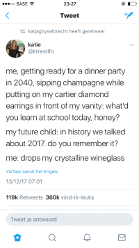 Future, Party, and School: oo BASE  23:27  Tweet  ti katjaghyselbrecht heeft geretweet  katie  @ktrestifo  me, getting ready for a dinner party  in 2040, sipping champagne while  putting on my cartier diamond  earrings in front of my vanity: what'd  you learn at school today, honey?  my future child: in history we talked  about 2017. do you remember it?  me: drops my crystalline wineglass  Vertaal vanuit het Engels  13/12/17 07:01  119k Retweets 360k vind-ik-leuks  Tweet je antwoord